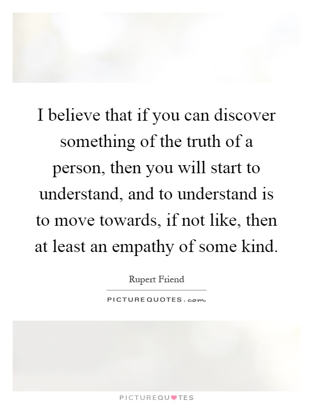I believe that if you can discover something of the truth of a person, then you will start to understand, and to understand is to move towards, if not like, then at least an empathy of some kind Picture Quote #1