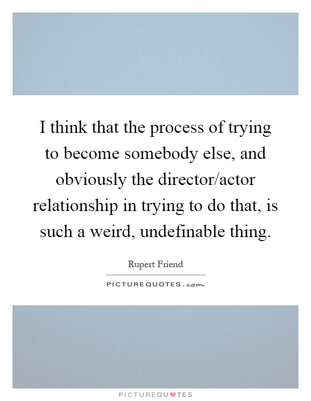 I think that the process of trying to become somebody else, and obviously the director/actor relationship in trying to do that, is such a weird, undefinable thing Picture Quote #1