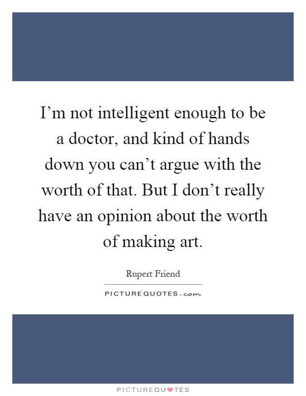 I'm not intelligent enough to be a doctor, and kind of hands down you can't argue with the worth of that. But I don't really have an opinion about the worth of making art Picture Quote #1