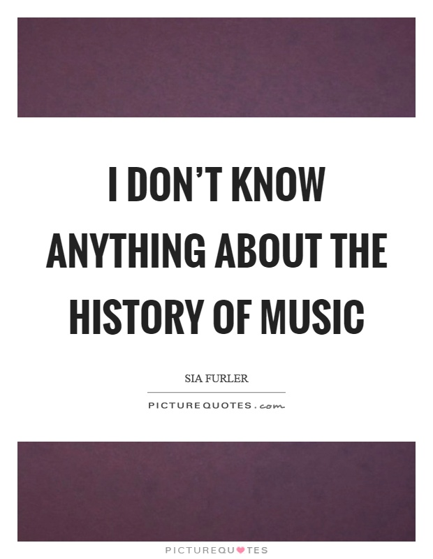 I don't know anything about the history of music Picture Quote #1