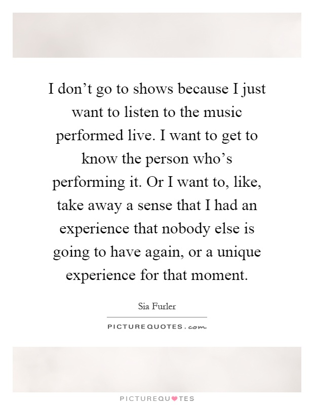 I don't go to shows because I just want to listen to the music performed live. I want to get to know the person who's performing it. Or I want to, like, take away a sense that I had an experience that nobody else is going to have again, or a unique experience for that moment Picture Quote #1