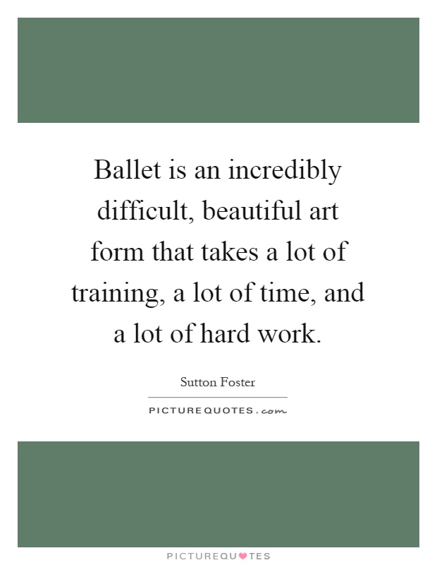 Ballet is an incredibly difficult, beautiful art form that takes a lot of training, a lot of time, and a lot of hard work Picture Quote #1