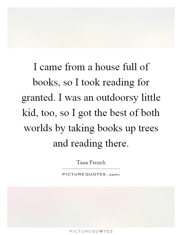I came from a house full of books, so I took reading for granted. I was an outdoorsy little kid, too, so I got the best of both worlds by taking books up trees and reading there Picture Quote #1