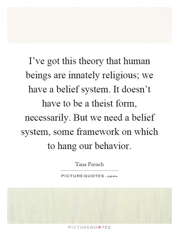 I've got this theory that human beings are innately religious; we have a belief system. It doesn't have to be a theist form, necessarily. But we need a belief system, some framework on which to hang our behavior Picture Quote #1