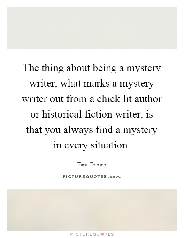 The thing about being a mystery writer, what marks a mystery writer out from a chick lit author or historical fiction writer, is that you always find a mystery in every situation Picture Quote #1