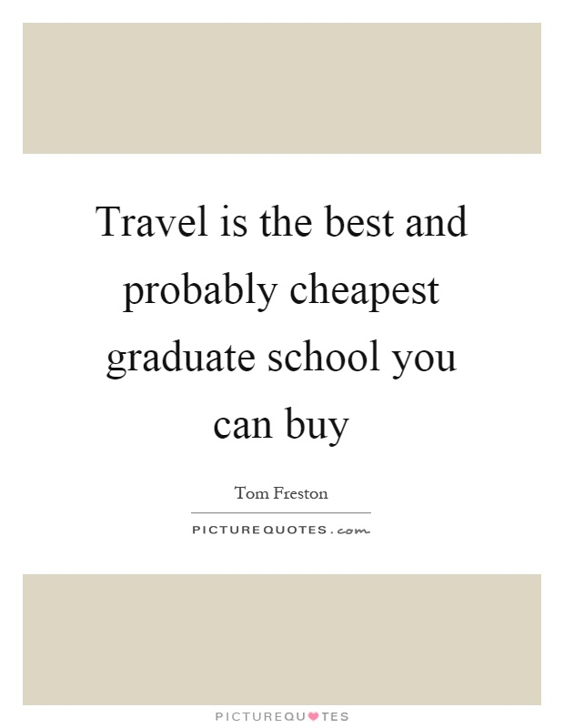 Travel is the best and probably cheapest graduate school you can buy Picture Quote #1