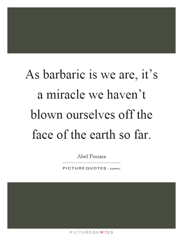 As barbaric is we are, it's a miracle we haven't blown ourselves off the face of the earth so far Picture Quote #1