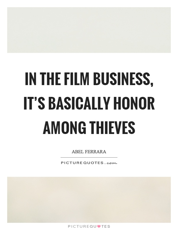 In the film business, it's basically honor among thieves Picture Quote #1