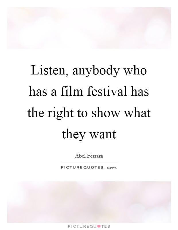 Listen, anybody who has a film festival has the right to show what they want Picture Quote #1