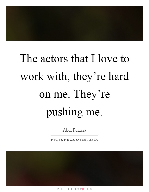 The actors that I love to work with, they're hard on me. They're pushing me Picture Quote #1