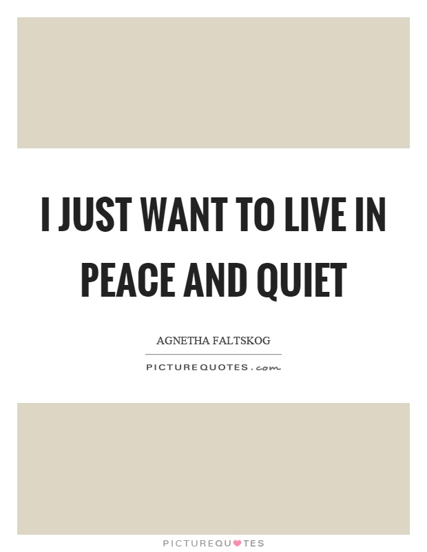 I just want to live in peace and quiet Picture Quote #1