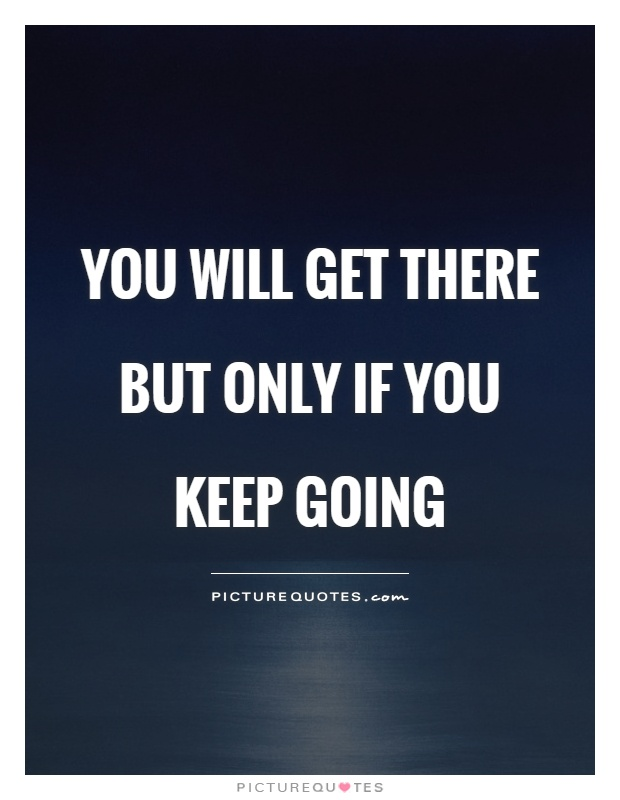 You will get there but only if you keep going Picture Quote #1