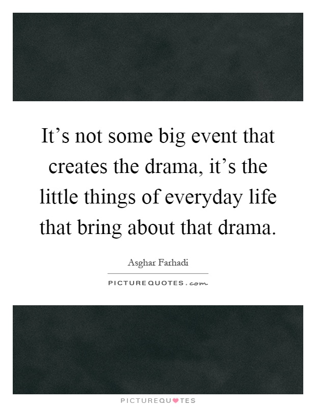 It's not some big event that creates the drama, it's the little things of everyday life that bring about that drama Picture Quote #1