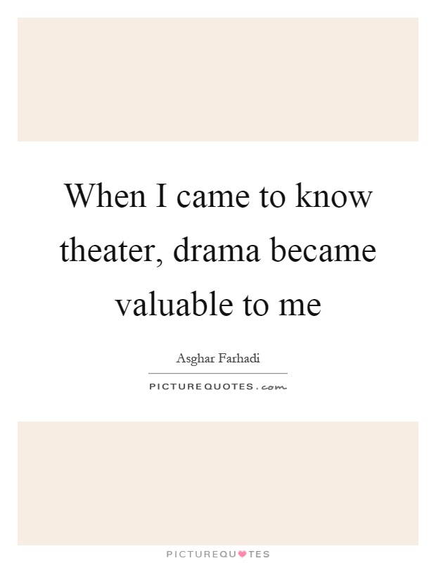 When I came to know theater, drama became valuable to me Picture Quote #1