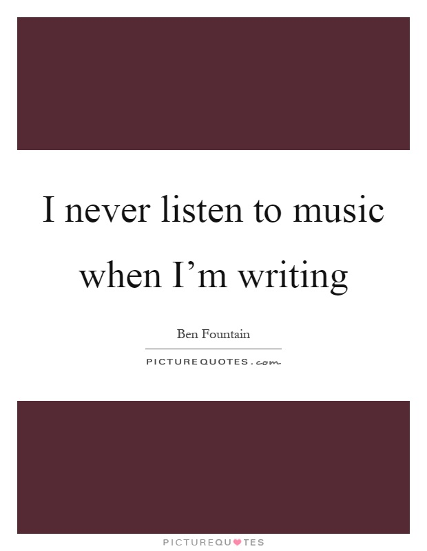 I never listen to music when I'm writing Picture Quote #1