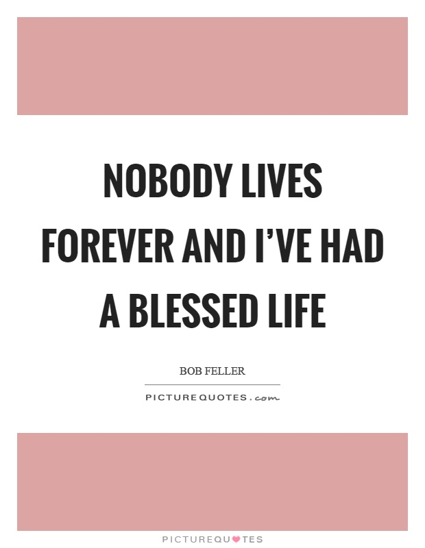 Nobody lives forever and I've had a blessed life Picture Quote #1