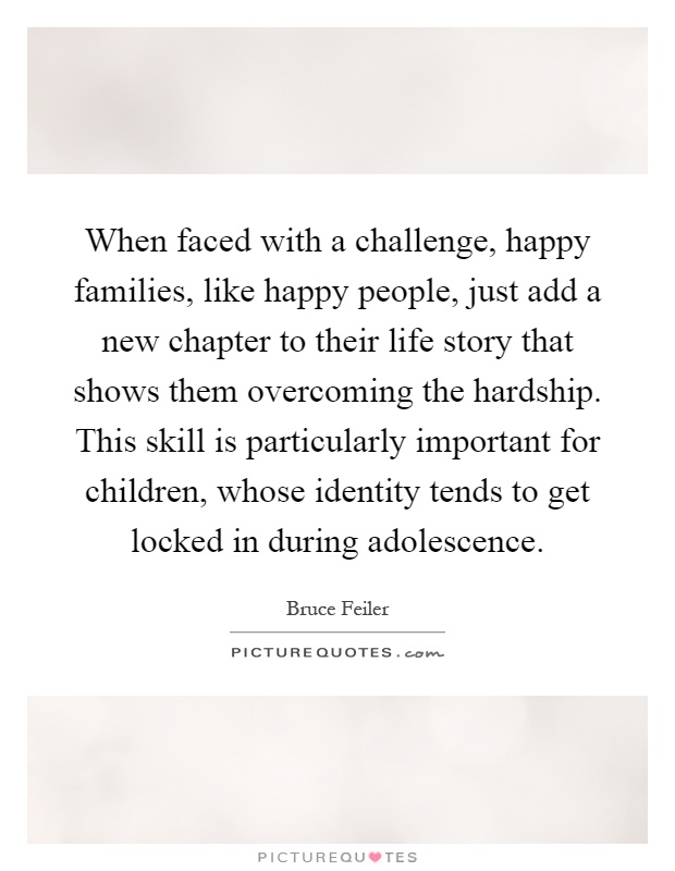 When faced with a challenge, happy families, like happy people, just add a new chapter to their life story that shows them overcoming the hardship. This skill is particularly important for children, whose identity tends to get locked in during adolescence Picture Quote #1