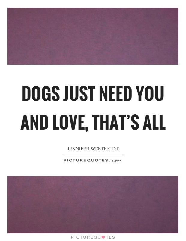 Dogs just need you and love, that's all Picture Quote #1