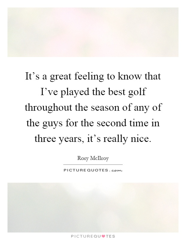 It's a great feeling to know that I've played the best golf throughout the season of any of the guys for the second time in three years, it's really nice Picture Quote #1
