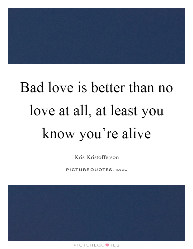 Bad love is better than no love at all, at least you know you're alive Picture Quote #1