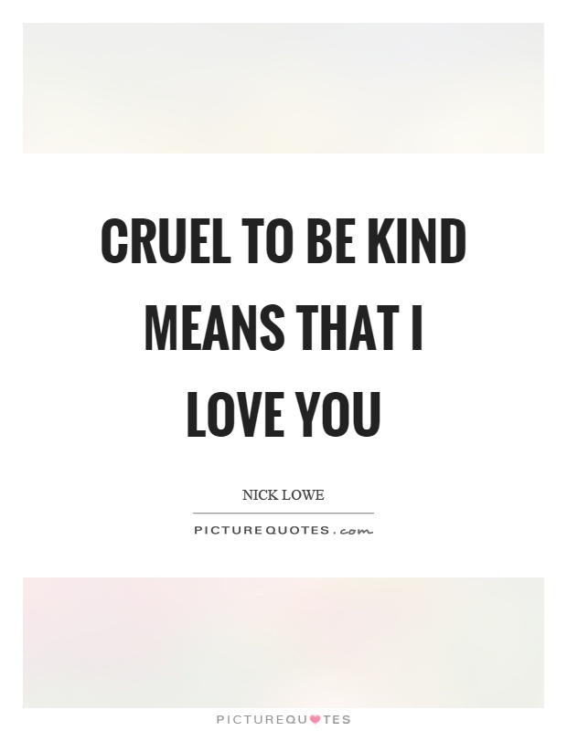 Cruel to be kind means that I love you Picture Quote #1