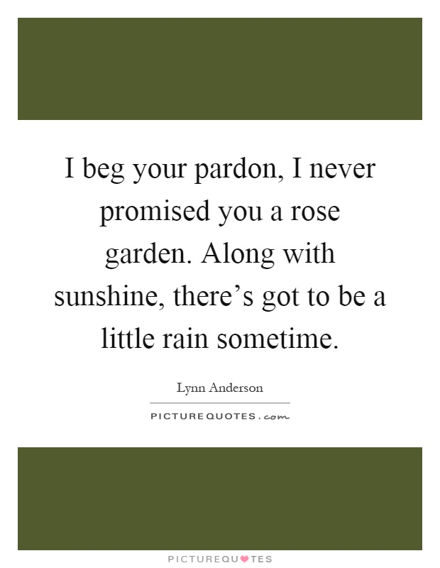 I beg your pardon i never promised you a rose garden - Never promised you a rose garden ...