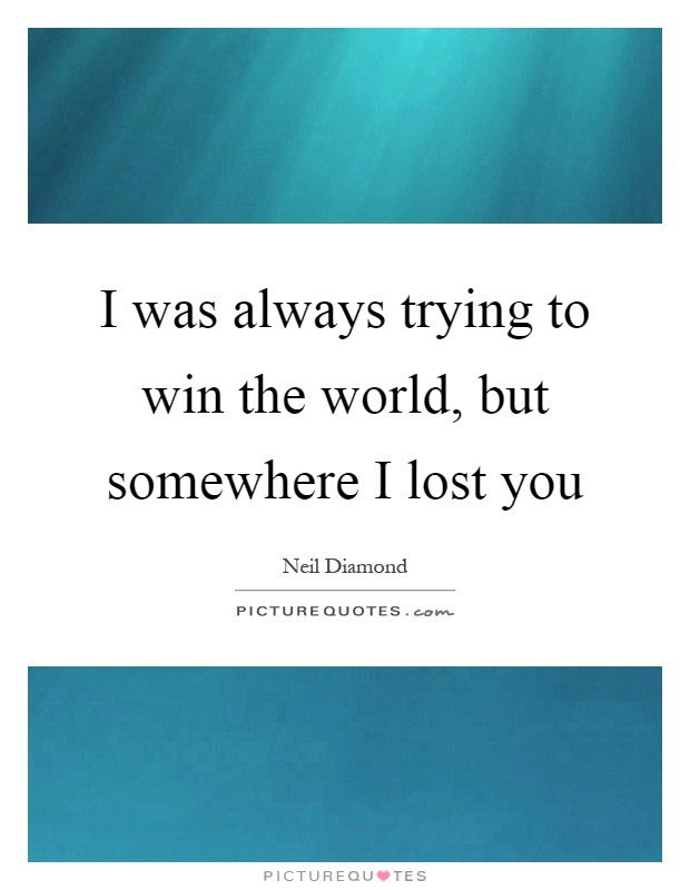 I was always trying to win the world, but somewhere I lost you Picture Quote #1
