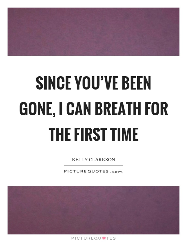 Since you've been gone, I can breath for the first time Picture Quote #1