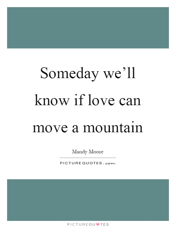 Someday we'll know if love can move a mountain Picture Quote #1
