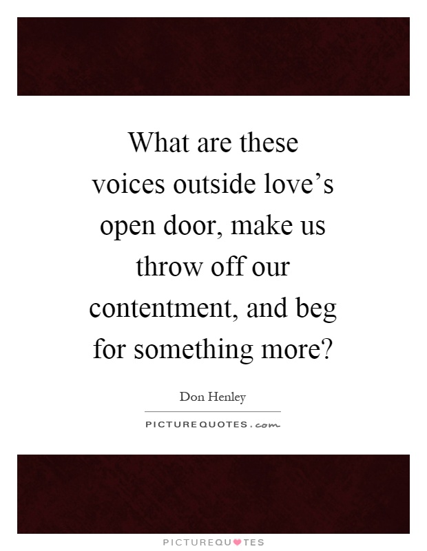 What are these voices outside love's open door, make us throw off our contentment, and beg for something more? Picture Quote #1