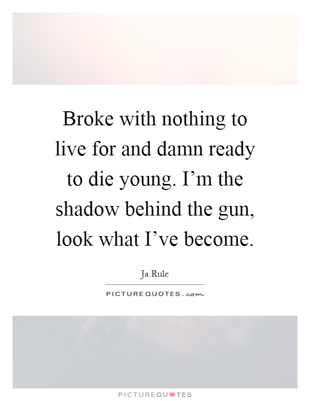 Broke with nothing to live for and damn ready to die young. I'm the shadow behind the gun, look what I've become Picture Quote #1