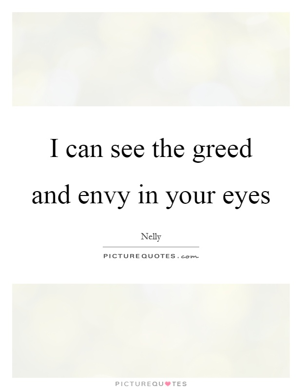 I can see the greed and envy in your eyes Picture Quote #1