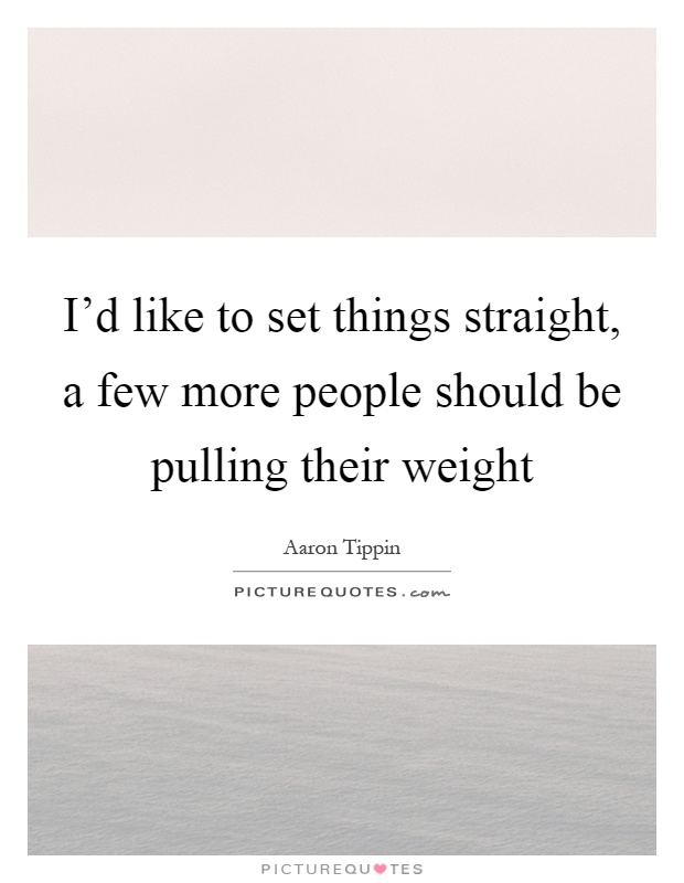 I'd like to set things straight, a few more people should be pulling their weight Picture Quote #1