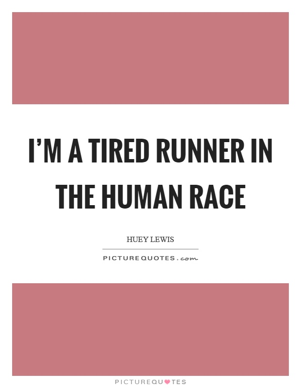 I'm a tired runner in the human race Picture Quote #1