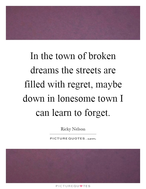 In the town of broken dreams the streets are filled with regret, maybe down in lonesome town I can learn to forget Picture Quote #1