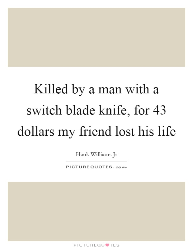 Killed by a man with a switch blade knife, for 43 dollars my friend lost his life Picture Quote #1
