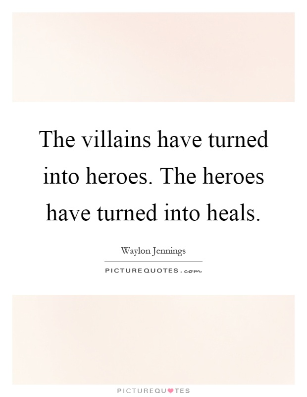 The villains have turned into heroes. The heroes have turned into heals Picture Quote #1
