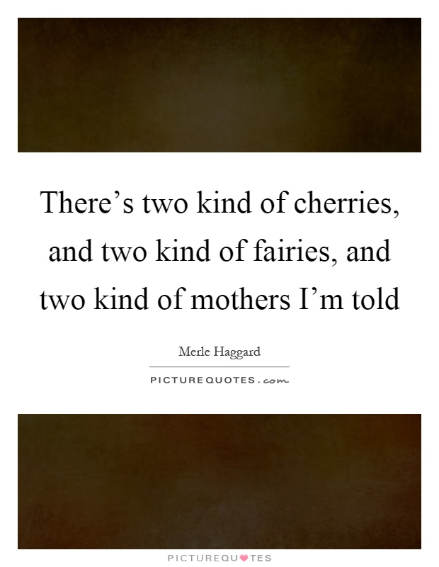There's two kind of cherries, and two kind of fairies, and two kind of mothers I'm told Picture Quote #1
