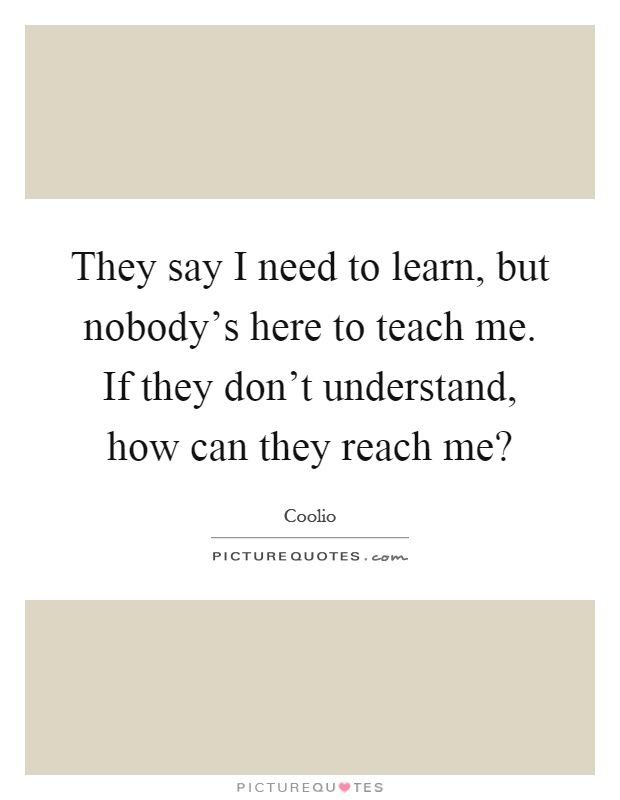 They say I need to learn, but nobody's here to teach me. If they don't understand, how can they reach me? Picture Quote #1