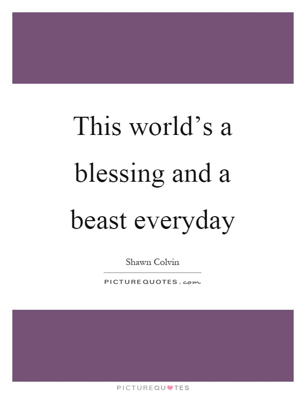 This world's a blessing and a beast everyday Picture Quote #1