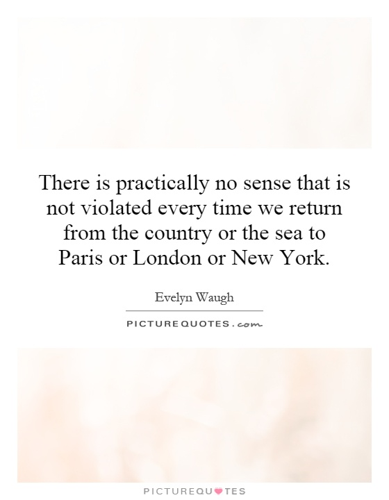 There is practically no sense that is not violated every time we return from the country or the sea to Paris or London or New York Picture Quote #1