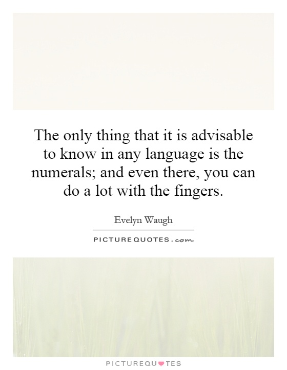 The only thing that it is advisable to know in any language is the numerals; and even there, you can do a lot with the fingers Picture Quote #1