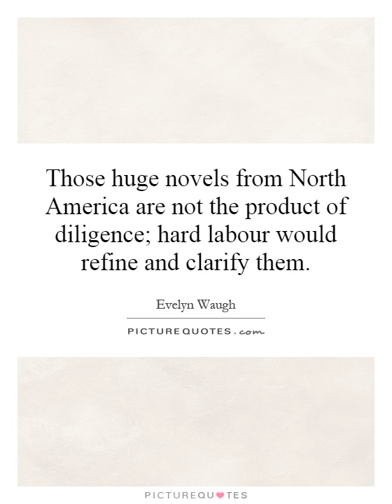 Those huge novels from North America are not the product of diligence; hard labour would refine and clarify them Picture Quote #1