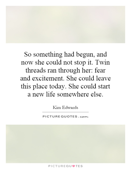 So something had begun, and now she could not stop it. Twin threads ran through her: fear and excitement. She could leave this place today. She could start a new life somewhere else Picture Quote #1