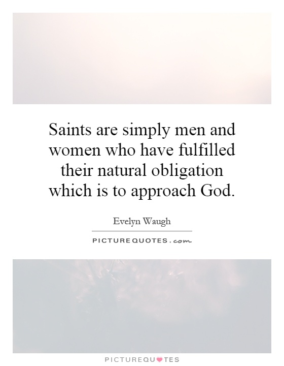 Saints are simply men and women who have fulfilled their natural obligation which is to approach God Picture Quote #1