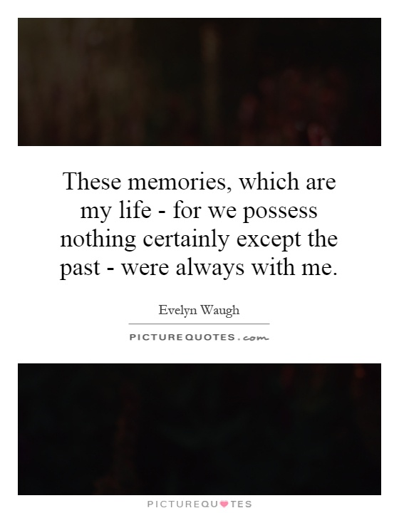 These memories, which are my life - for we possess nothing certainly except the past - were always with me Picture Quote #1