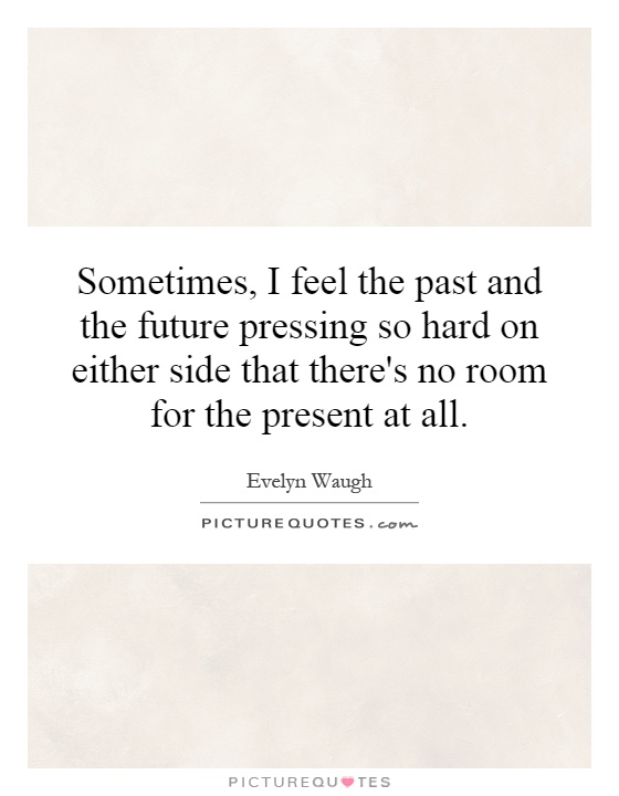 Sometimes, I feel the past and the future pressing so hard on either side that there's no room for the present at all Picture Quote #1