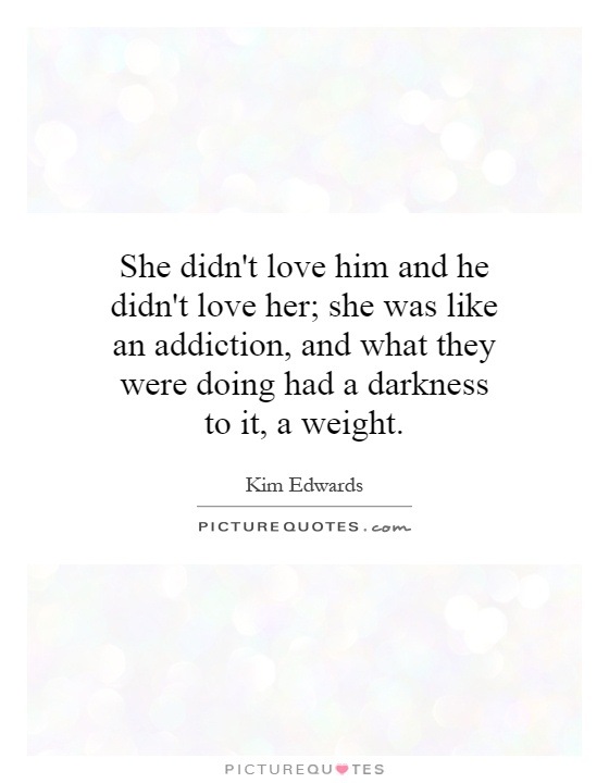 She didn't love him and he didn't love her; she was like an addiction, and what they were doing had a darkness to it, a weight Picture Quote #1