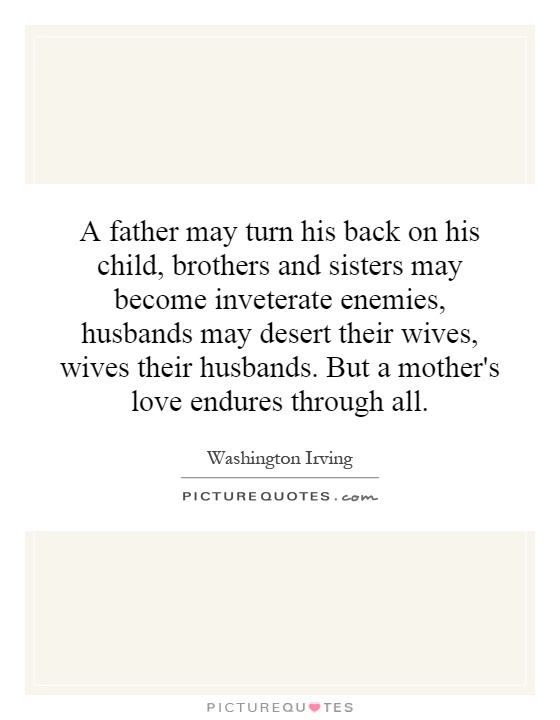 A father may turn his back on his child, brothers and sisters may become inveterate enemies, husbands may desert their wives, wives their husbands. But a mother's love endures through all Picture Quote #1