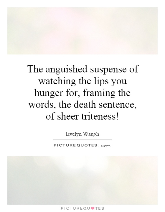 The anguished suspense of watching the lips you hunger for, framing the words, the death sentence, of sheer triteness! Picture Quote #1